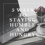 5 Ways to Staying Humble and Hungry